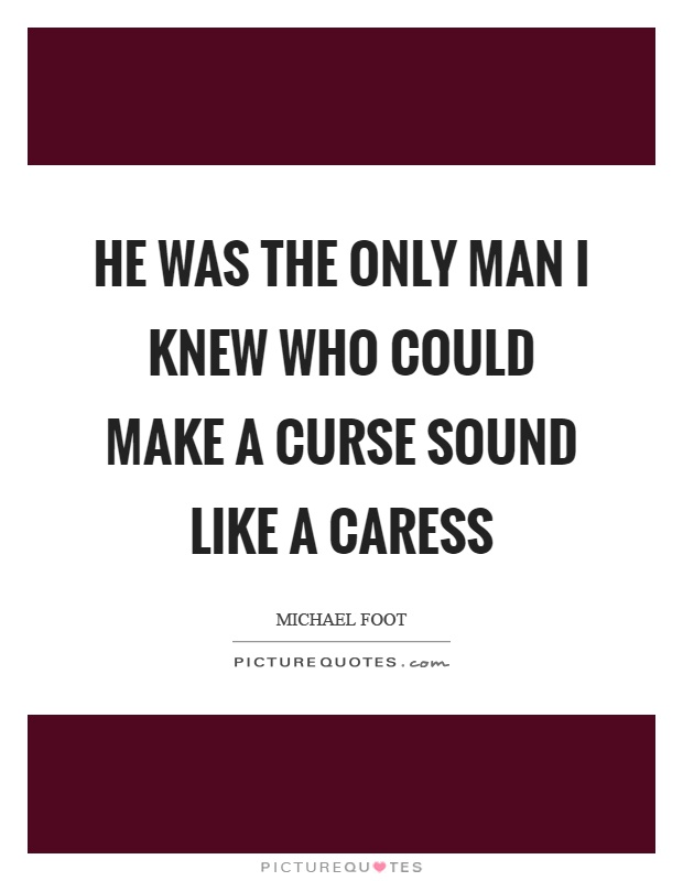 He was the only man I knew who could make a curse sound like a caress Picture Quote #1