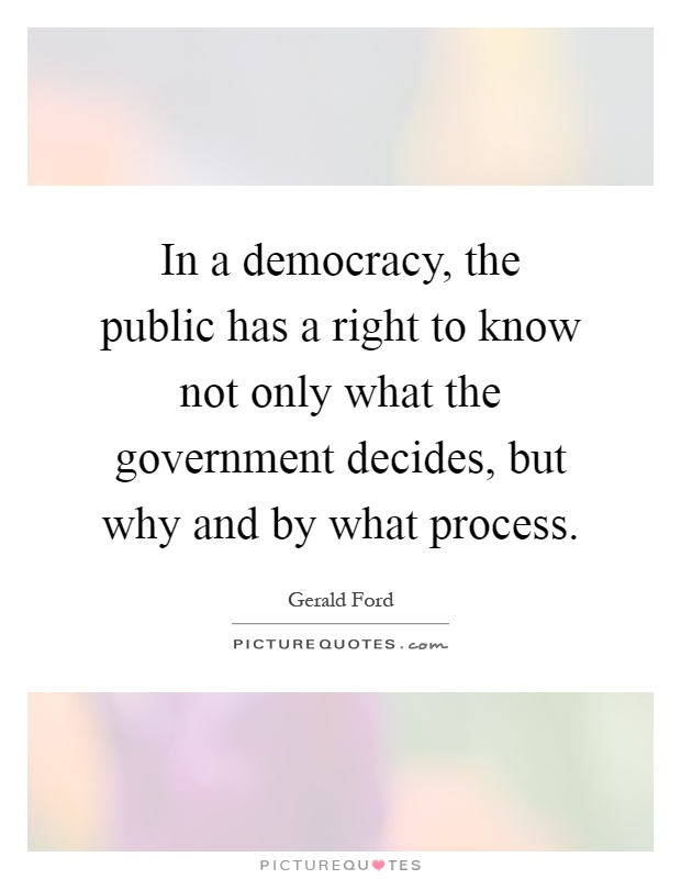 In a democracy, the public has a right to know not only what the government decides, but why and by what process Picture Quote #1