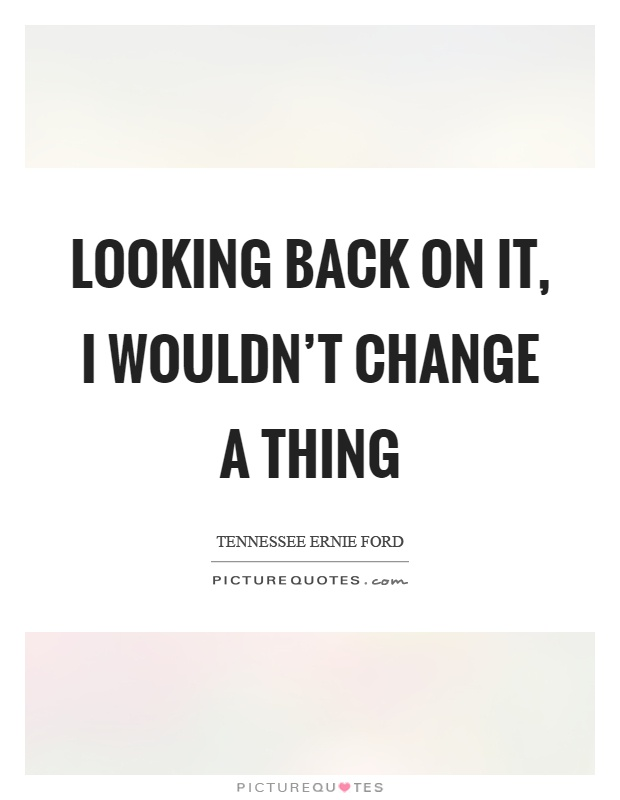 Looking back on it, I wouldn't change a thing Picture Quote #1