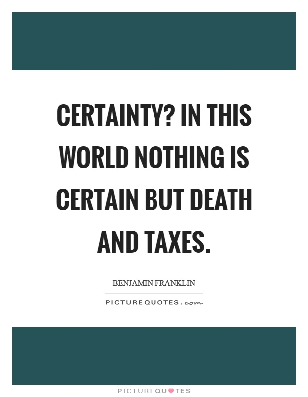 Certainty? In this world nothing is certain but death and taxes Picture Quote #1