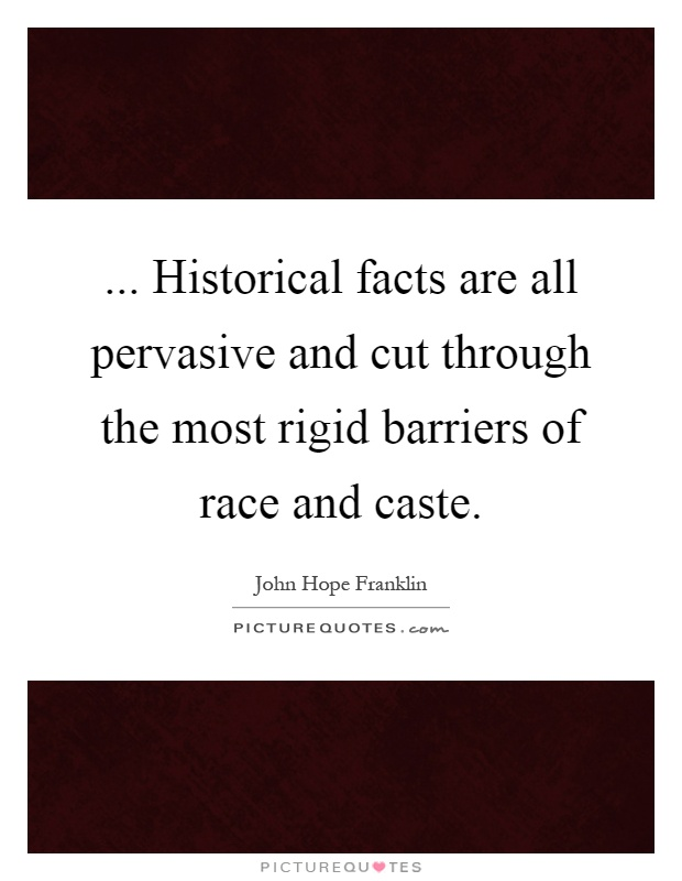... Historical facts are all pervasive and cut through the most rigid barriers of race and caste Picture Quote #1