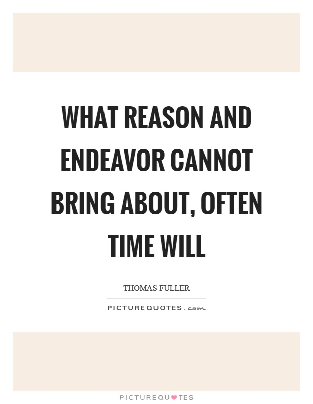 What reason and endeavor cannot bring about, often time will Picture Quote #1