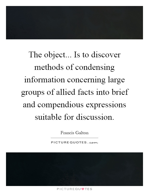 The object... Is to discover methods of condensing information concerning large groups of allied facts into brief and compendious expressions suitable for discussion Picture Quote #1