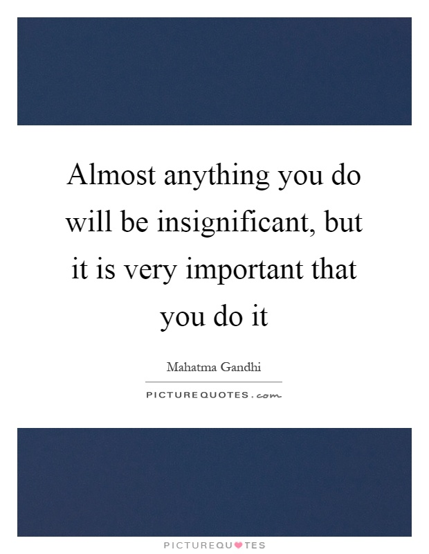 Almost anything you do will be insignificant, but it is very important that you do it Picture Quote #1