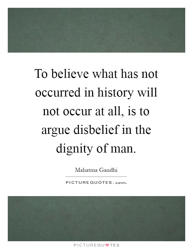 To believe what has not occurred in history will not occur at all, is to argue disbelief in the dignity of man Picture Quote #1