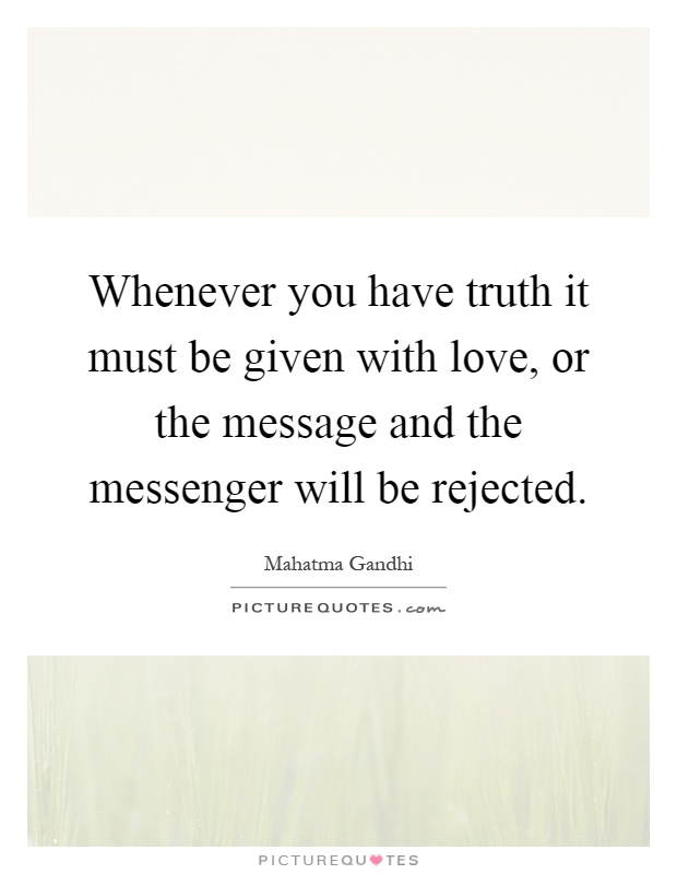Whenever you have truth it must be given with love, or the message and the messenger will be rejected Picture Quote #1