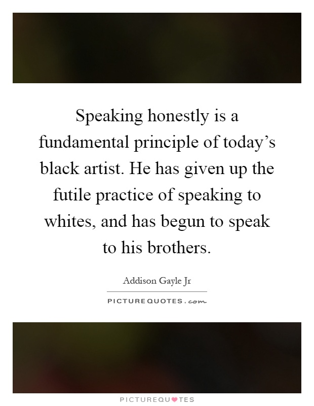 Speaking honestly is a fundamental principle of today's black artist. He has given up the futile practice of speaking to whites, and has begun to speak to his brothers Picture Quote #1