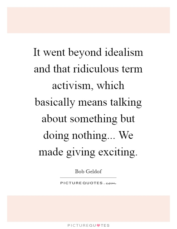 It went beyond idealism and that ridiculous term activism, which basically means talking about something but doing nothing... We made giving exciting Picture Quote #1