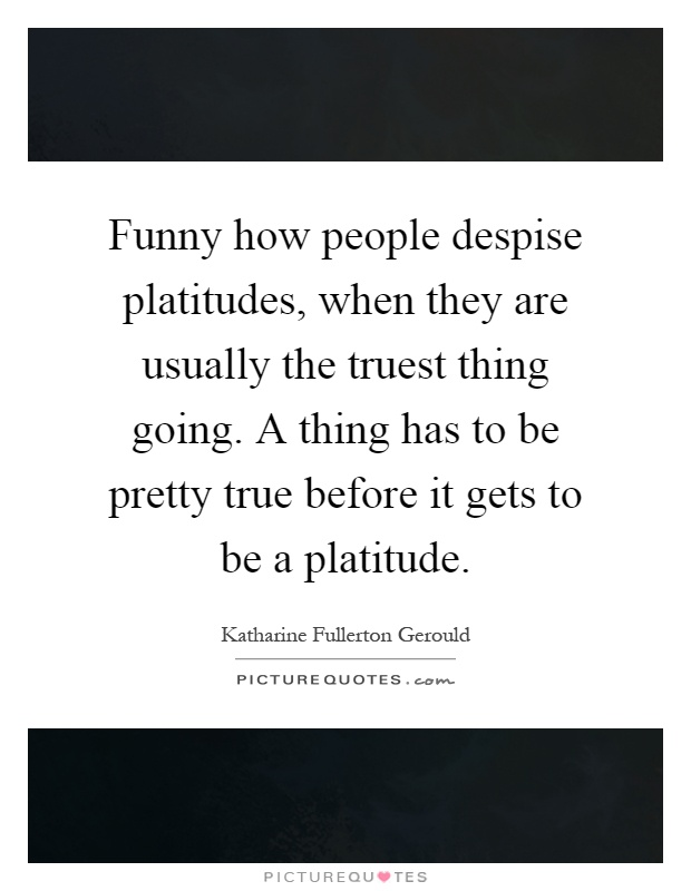 Funny how people despise platitudes, when they are usually the truest thing going. A thing has to be pretty true before it gets to be a platitude Picture Quote #1