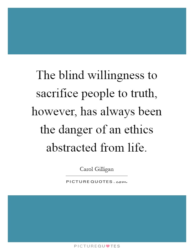 The blind willingness to sacrifice people to truth, however, has always been the danger of an ethics abstracted from life Picture Quote #1