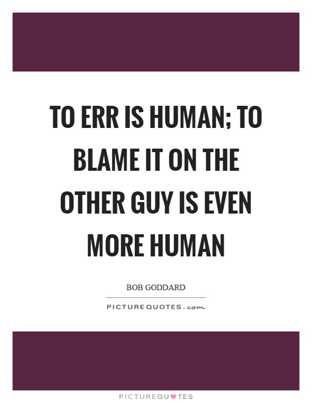 To err is human; to blame it on the other guy is even more human Picture Quote #1