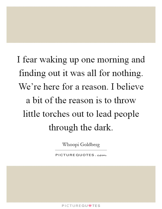 I fear waking up one morning and finding out it was all for nothing. We're here for a reason. I believe a bit of the reason is to throw little torches out to lead people through the dark Picture Quote #1