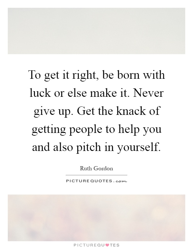 To get it right, be born with luck or else make it. Never give up. Get the knack of getting people to help you and also pitch in yourself Picture Quote #1