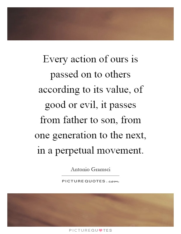 Every action of ours is passed on to others according to its value, of good or evil, it passes from father to son, from one generation to the next, in a perpetual movement Picture Quote #1