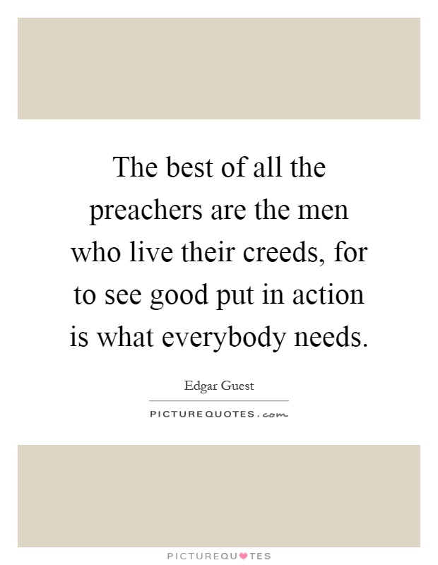 The best of all the preachers are the men who live their creeds, for to see good put in action is what everybody needs Picture Quote #1