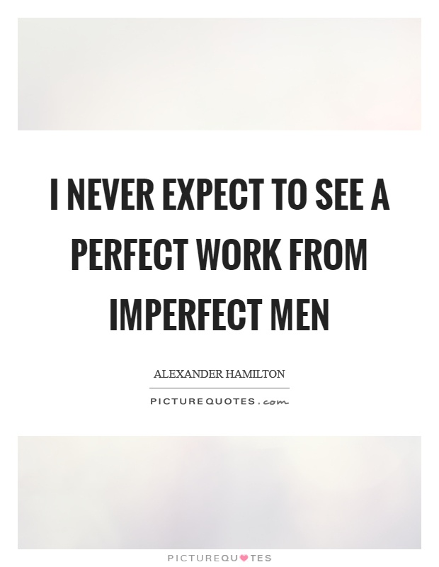 I never expect to see a perfect work from imperfect men Picture Quote #1