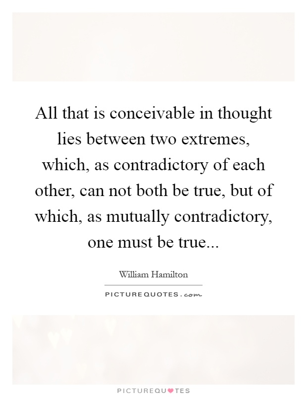 All that is conceivable in thought lies between two extremes, which, as contradictory of each other, can not both be true, but of which, as mutually contradictory, one must be true Picture Quote #1
