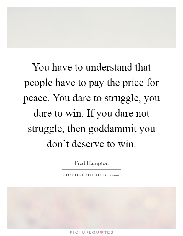 You have to understand that people have to pay the price for peace. You dare to struggle, you dare to win. If you dare not struggle, then goddammit you don't deserve to win Picture Quote #1