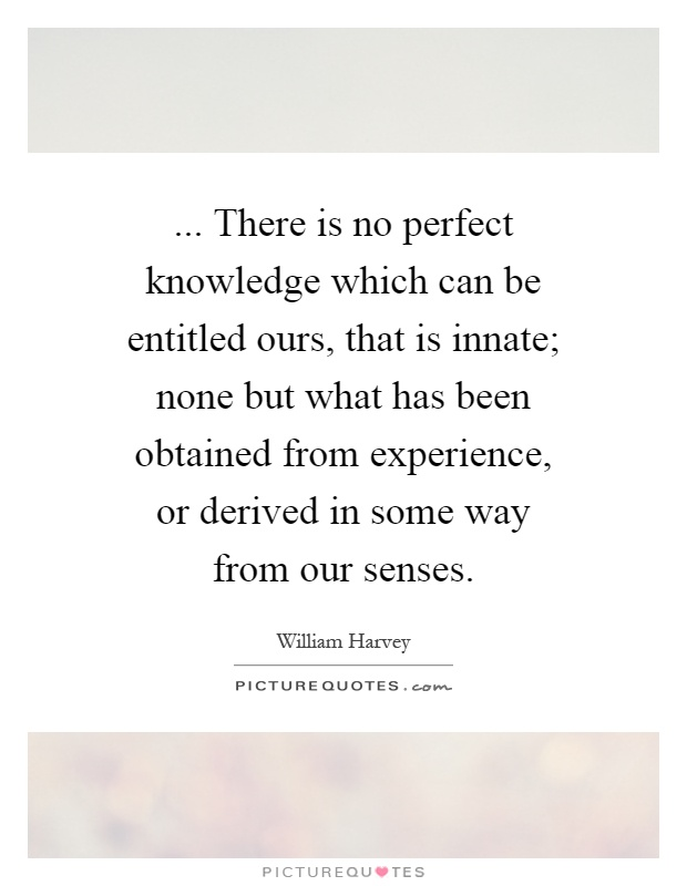 ... There is no perfect knowledge which can be entitled ours, that is innate; none but what has been obtained from experience, or derived in some way from our senses Picture Quote #1
