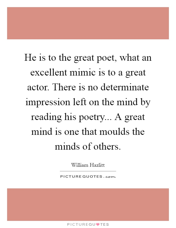 He is to the great poet, what an excellent mimic is to a great actor. There is no determinate impression left on the mind by reading his poetry... A great mind is one that moulds the minds of others Picture Quote #1