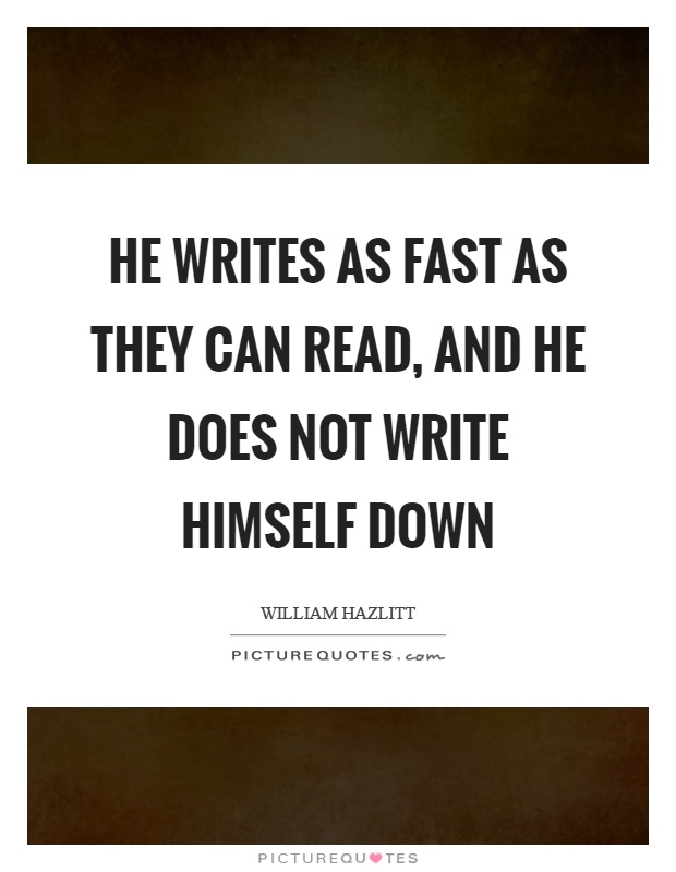 He writes as fast as they can read, and he does not write himself down Picture Quote #1