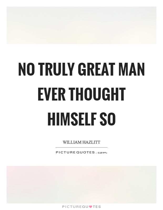 No truly great man ever thought himself so Picture Quote #1