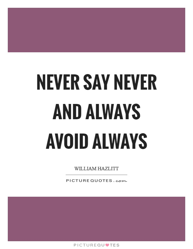 Never say never and always avoid always Picture Quote #1