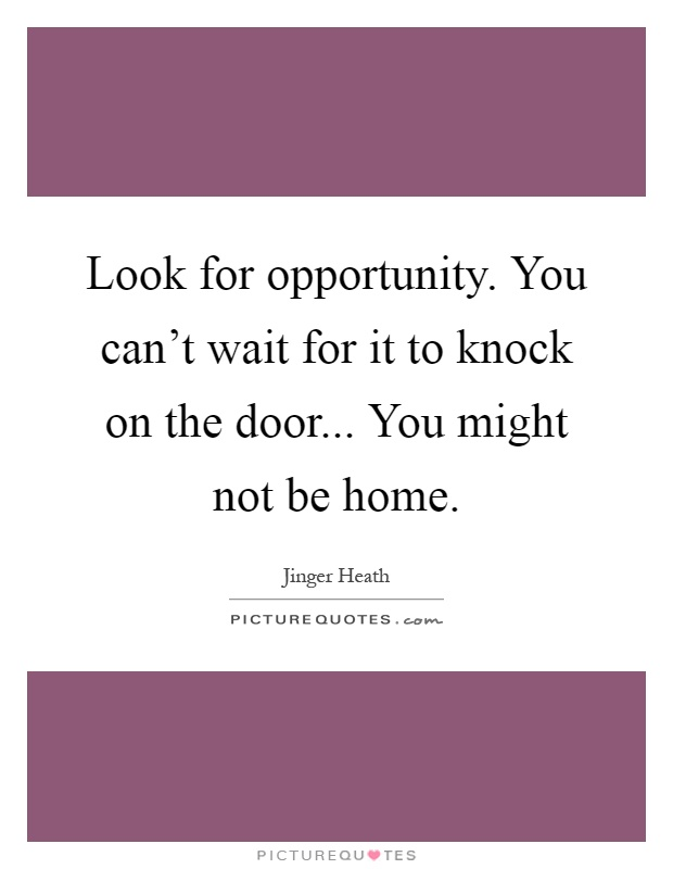 Look For Opportunity. You Can't Wait For It To Knock On