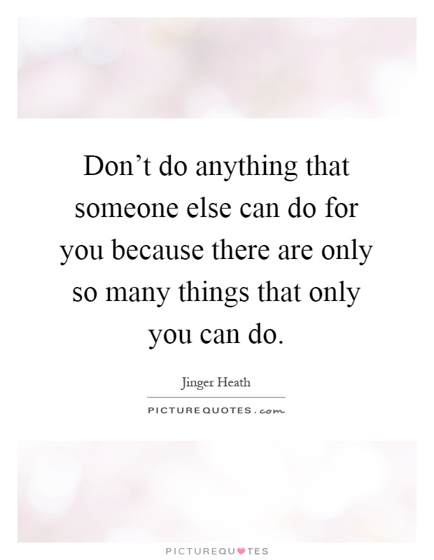Don't do anything that someone else can do for you because there are only so many things that only you can do Picture Quote #1
