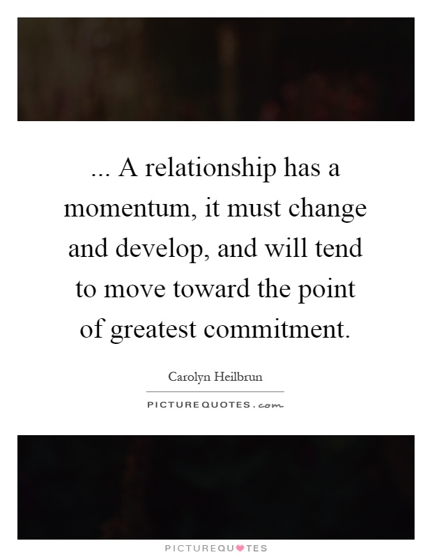 ... A relationship has a momentum, it must change and develop, and will tend to move toward the point of greatest commitment Picture Quote #1