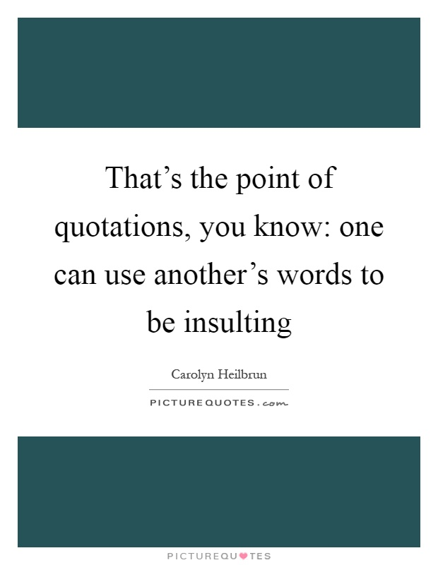 That's the point of quotations, you know: one can use another's words to be insulting Picture Quote #1