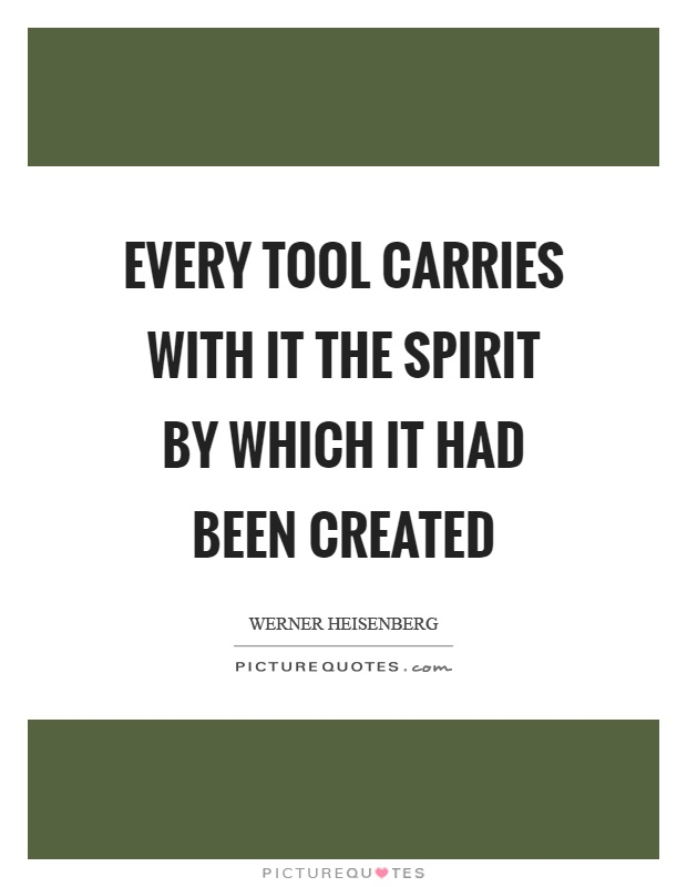 Every tool carries with it the spirit by which it had been created Picture Quote #1