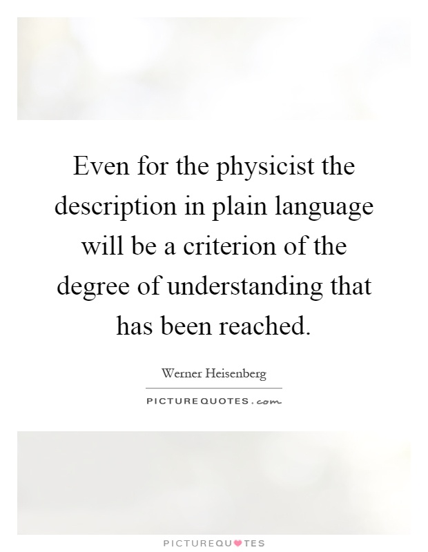 Even for the physicist the description in plain language will be a criterion of the degree of understanding that has been reached Picture Quote #1
