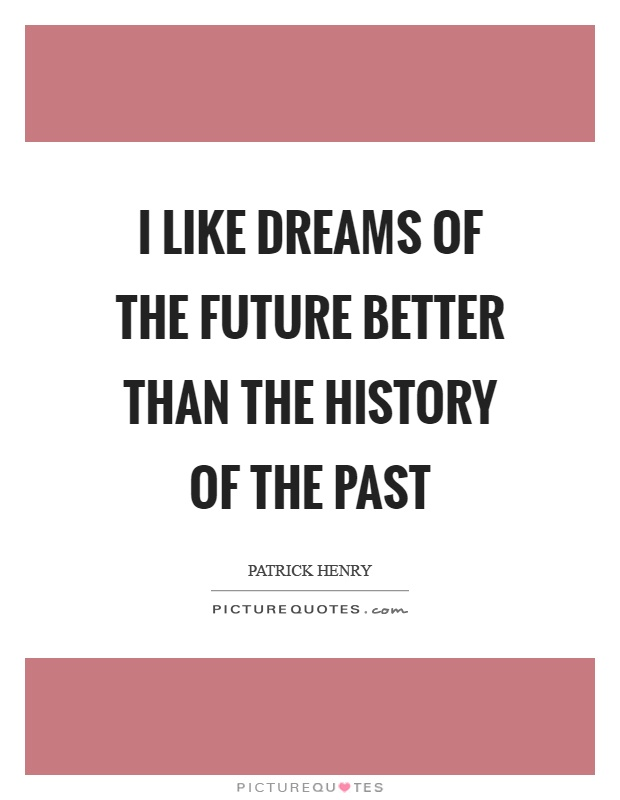 I like dreams of the future better than the history of the past Picture Quote #1