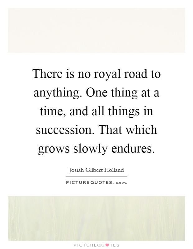 There is no royal road to anything. One thing at a time, and all things in succession. That which grows slowly endures Picture Quote #1