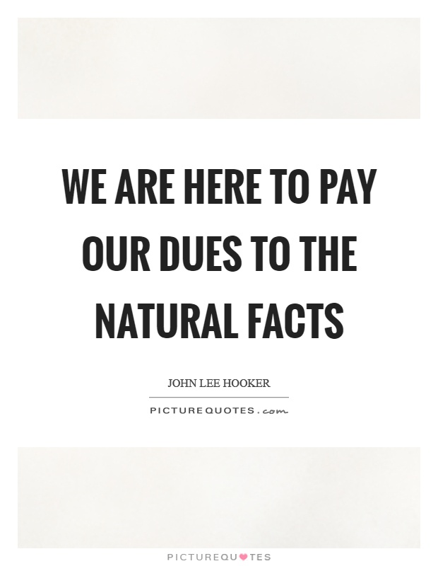 We are here to pay our dues to the natural facts Picture Quote #1
