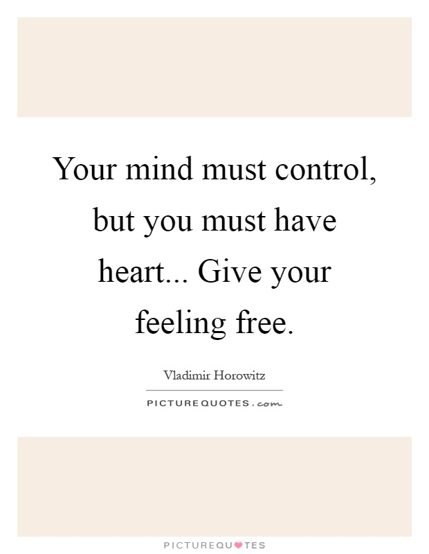 Your mind must control, but you must have heart... Give your ...