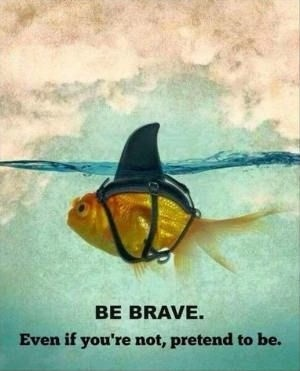 Be brave. Even if you're not, pretend to be Picture Quote #1