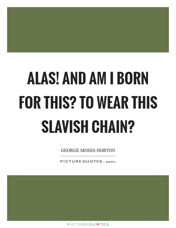Alas! And am I born for this? To wear this slavish chain? Picture Quote #1