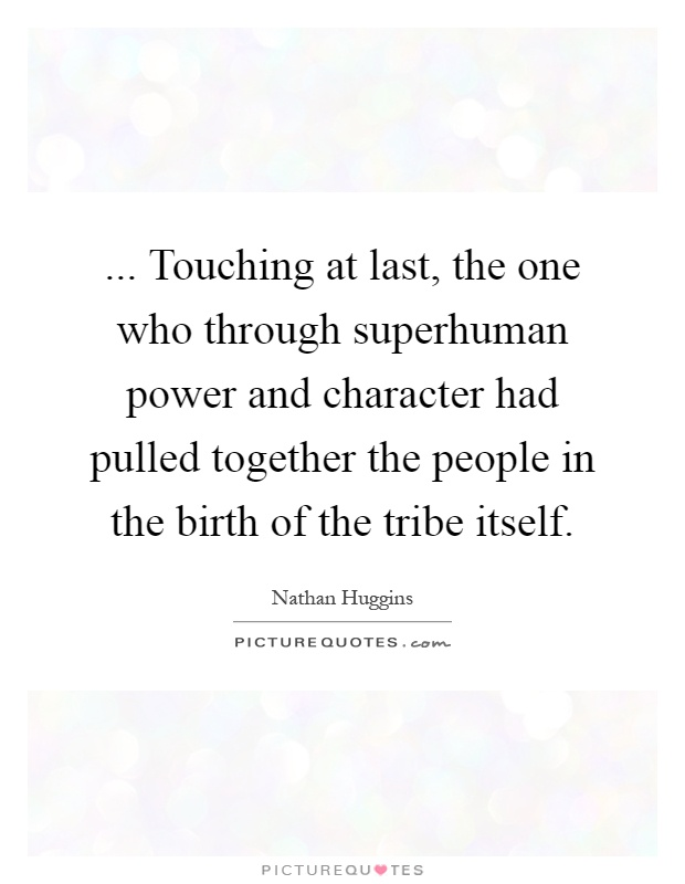 ... Touching at last, the one who through superhuman power and character had pulled together the people in the birth of the tribe itself Picture Quote #1