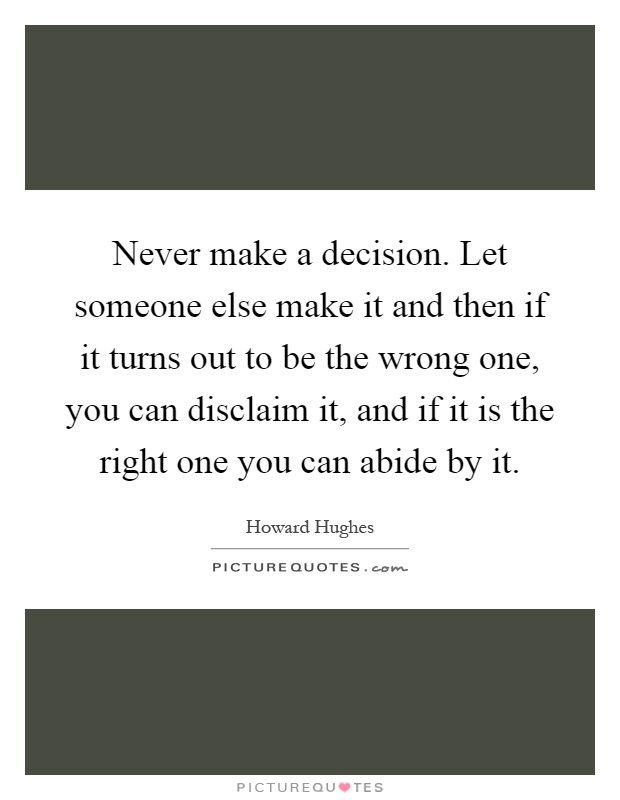 Never make a decision. Let someone else make it and then if it turns out to be the wrong one, you can disclaim it, and if it is the right one you can abide by it Picture Quote #1