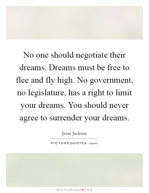 No one should negotiate their dreams. Dreams must be free to flee and fly high. No government, no legislature, has a right to limit your dreams. You should never agree to surrender your dreams Picture Quote #1