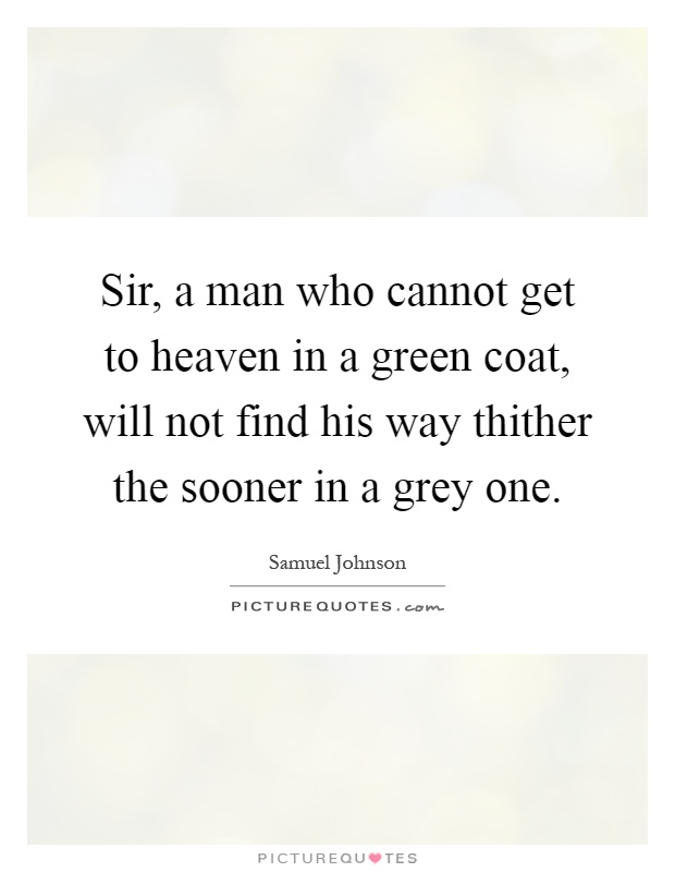 Sir, a man who cannot get to heaven in a green coat, will not find his way thither the sooner in a grey one Picture Quote #1