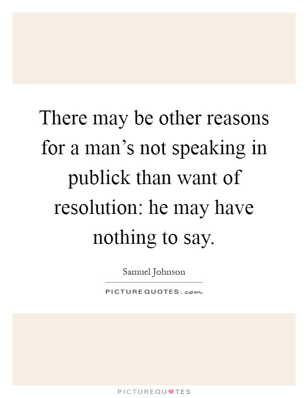 There may be other reasons for a man's not speaking in publick than want of resolution: he may have nothing to say Picture Quote #1