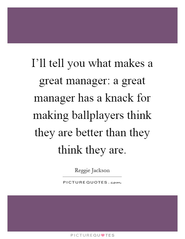 I'll tell you what makes a great manager: a great manager has a knack for making ballplayers think they are better than they think they are Picture Quote #1