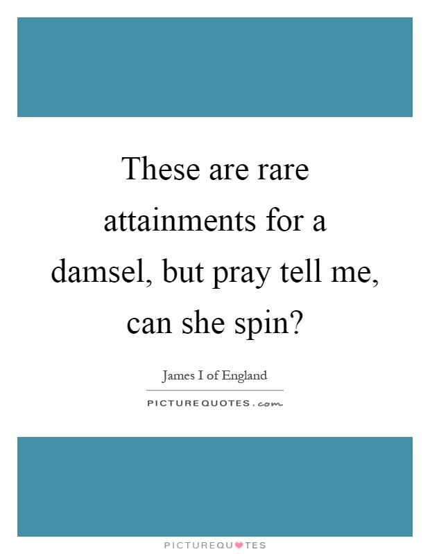 These are rare attainments for a damsel, but pray tell me, can she spin? Picture Quote #1