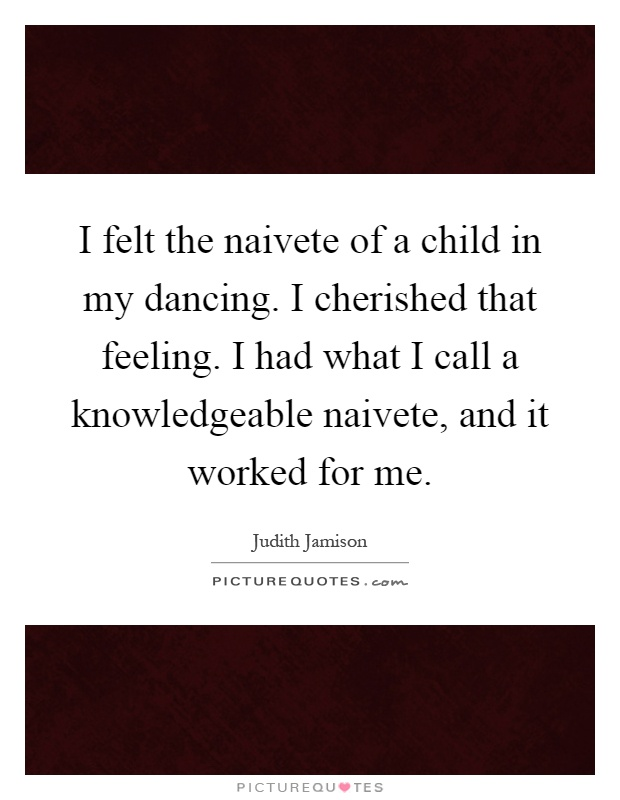 I felt the naivete of a child in my dancing. I cherished that feeling. I had what I call a knowledgeable naivete, and it worked for me Picture Quote #1