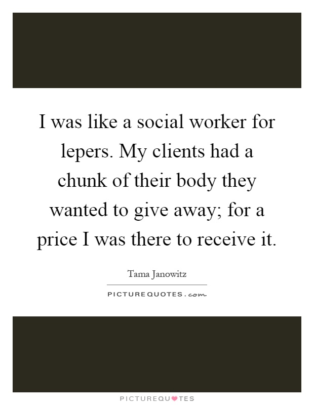 I was like a social worker for lepers. My clients had a chunk of their body they wanted to give away; for a price I was there to receive it Picture Quote #1