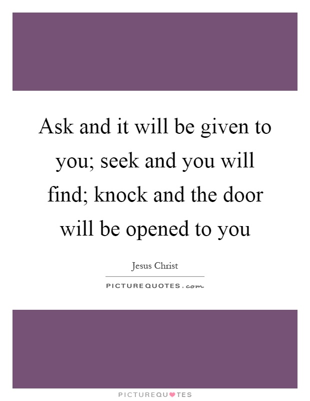 Ask and it will be given to you; seek and you will find; knock and the door will be opened to you Picture Quote #1