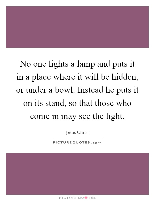No one lights a lamp and puts it in a place where it will be hidden, or under a bowl. Instead he puts it on its stand, so that those who come in may see the light Picture Quote #1